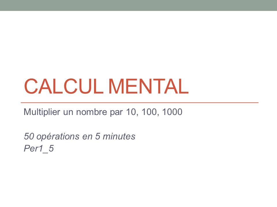 CALCUL MENTAL Multiplier un nombre par 10, 100, 1000 50 opérations en 5 minutes Per1_5