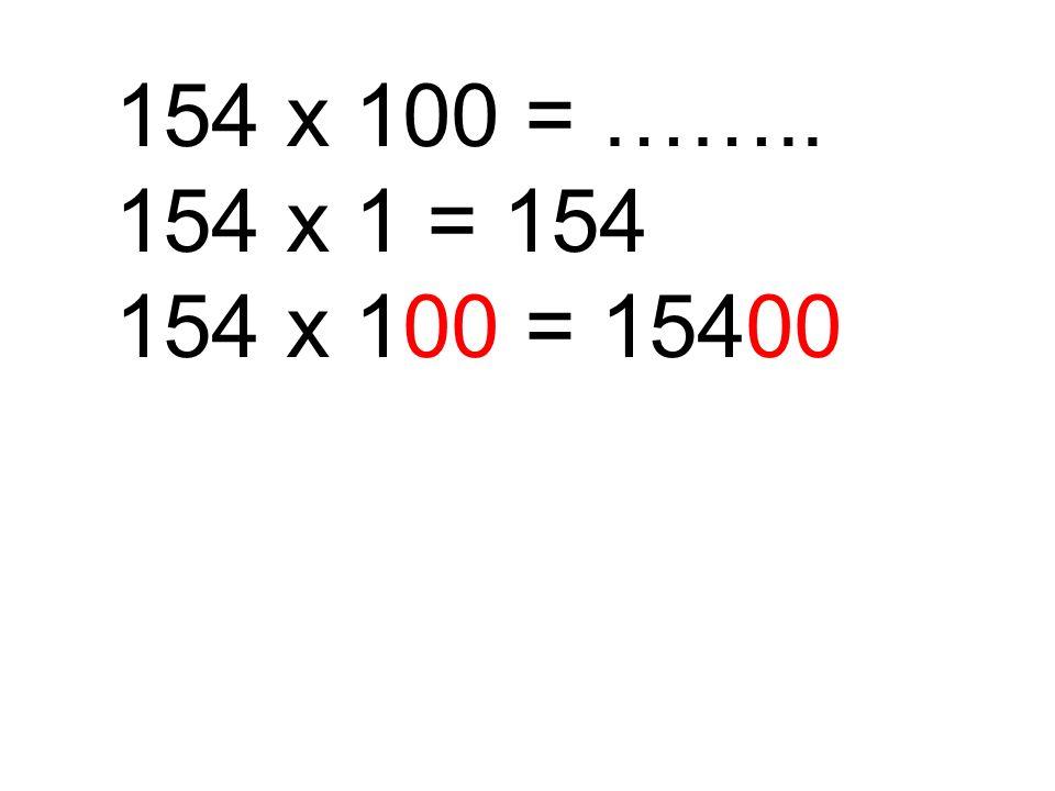 154 x 100 = …….. 154 x 1 = 154 154 x 100 = 15400