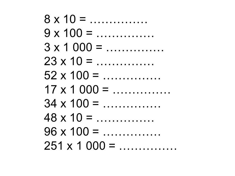 8 x 10 = …………… 9 x 100 = …………… 3 x 1 000 = …………… 23 x 10 = …………… 52 x 100 = …………… 17 x 1 000 = …………… 34 x 100 = …………… 48 x 10 = …………… 96 x 100 = ……………