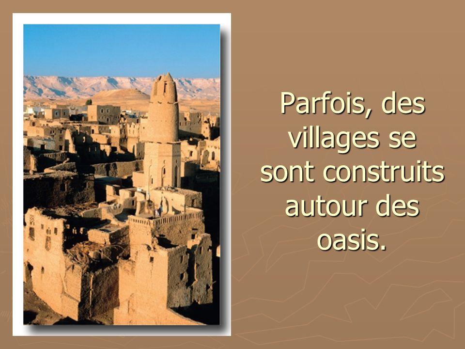 Parfois, des villages se sont construits autour des oasis.