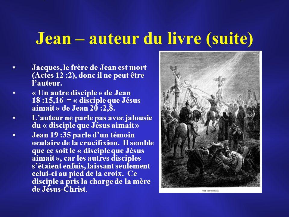 Jean – auteur du livre (suite) Jacques, le frère de Jean est mort (Actes 12 :2), donc il ne peut être lauteur. « Un autre disciple » de Jean 18 :15,16