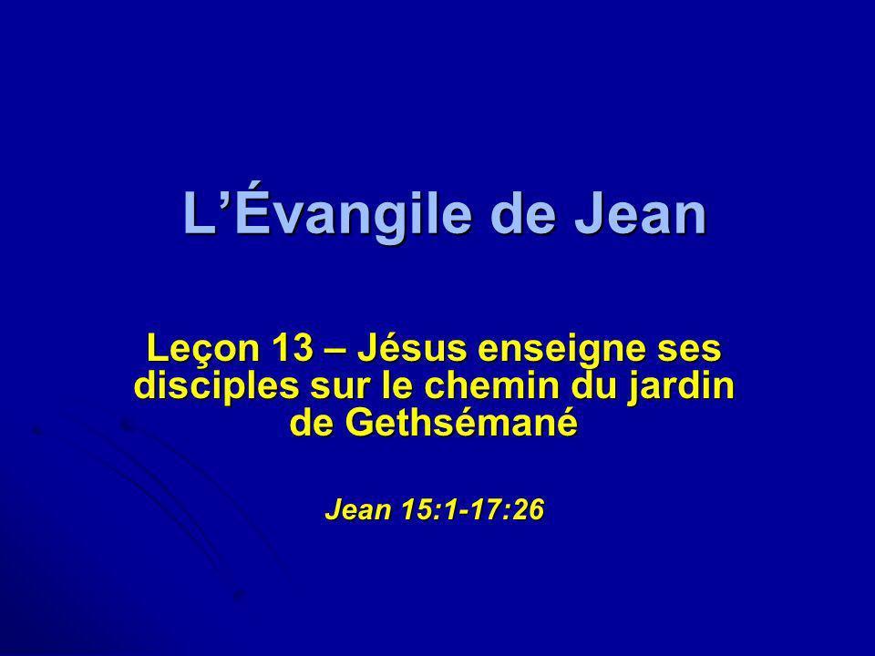 LÉvangile de Jean Leçon 13 – Jésus enseigne ses disciples sur le chemin du jardin de Gethsémané Jean 15:1-17:26