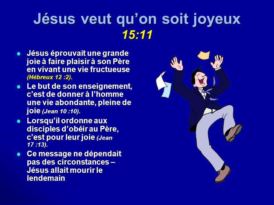 Jésus veut quon soit joyeux 15:11 Jésus éprouvait une grande joie à faire plaisir à son Père en vivant une vie fructueuse (Hébreux 12 :2). Jésus éprou