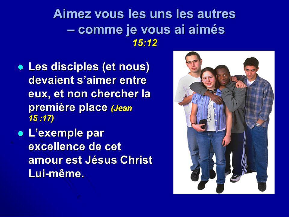 Aimez vous les uns les autres – comme je vous ai aimés 15:12 Les disciples (et nous) devaient saimer entre eux, et non chercher la première place (Jea