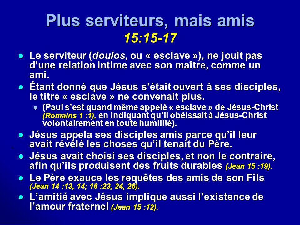 Plus serviteurs, mais amis 15:15-17 Le serviteur (doulos, ou « esclave »), ne jouit pas dune relation intime avec son maître, comme un ami. Le servite