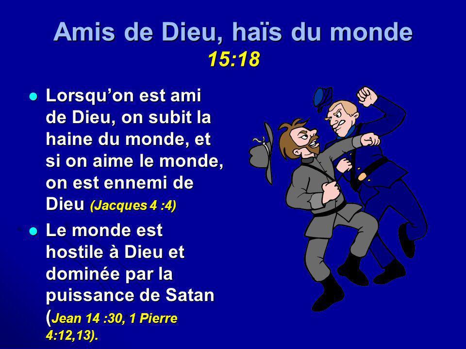 Amis de Dieu, haïs du monde 15:18 Lorsquon est ami de Dieu, on subit la haine du monde, et si on aime le monde, on est ennemi de Dieu (Jacques 4 :4) L