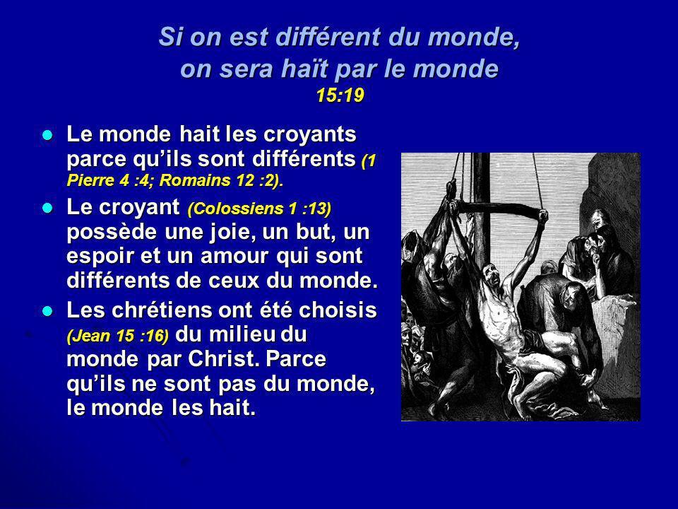 Si on est différent du monde, on sera haït par le monde 15:19 Le monde hait les croyants parce quils sont différents (1 Pierre 4 :4; Romains 12 :2). L