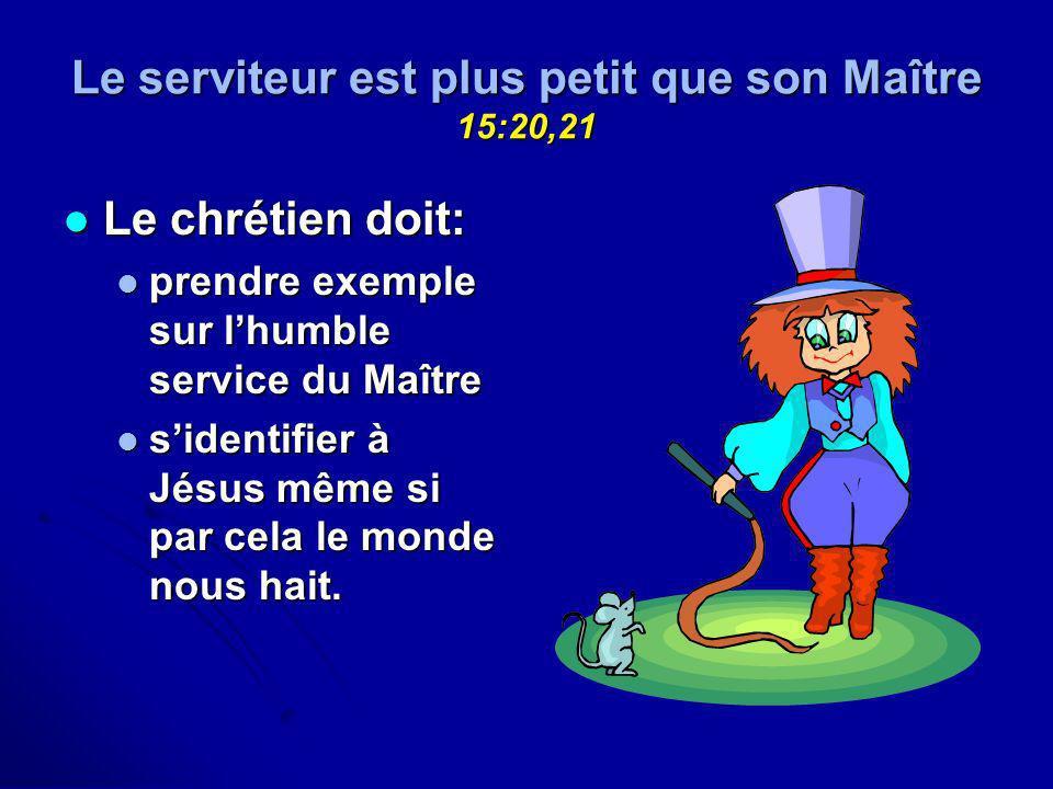 Le serviteur est plus petit que son Maître 15:20,21 Le chrétien doit: Le chrétien doit: prendre exemple sur lhumble service du Maître prendre exemple