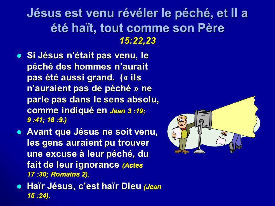 Jésus est venu révéler le péché, et Il a été haït, tout comme son Père 15:22,23 Si Jésus nétait pas venu, le péché des hommes naurait pas été aussi gr