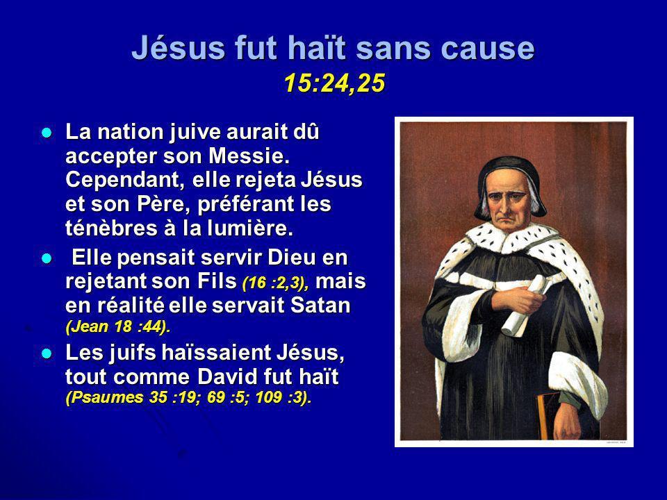 Jésus fut haït sans cause 15:24,25 La nation juive aurait dû accepter son Messie. Cependant, elle rejeta Jésus et son Père, préférant les ténèbres à l