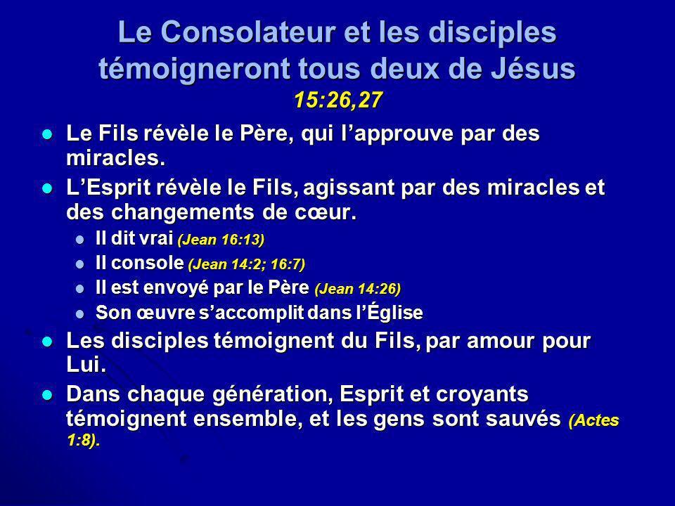Le Consolateur et les disciples témoigneront tous deux de Jésus 15:26,27 Le Fils révèle le Père, qui lapprouve par des miracles. Le Fils révèle le Pèr