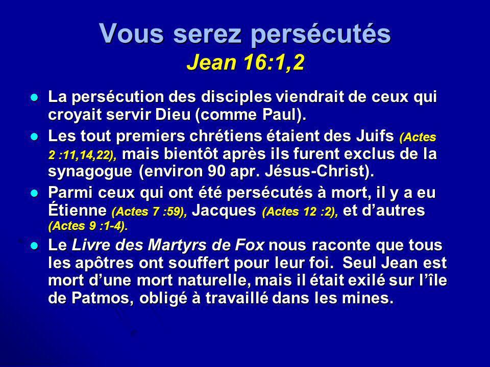 Vous serez persécutés Jean 16:1,2 La persécution des disciples viendrait de ceux qui croyait servir Dieu (comme Paul). La persécution des disciples vi