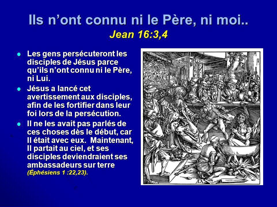 Ils nont connu ni le Père, ni moi.. Jean 16:3,4 Les gens persécuteront les disciples de Jésus parce quils nont connu ni le Père, ni Lui. Les gens pers