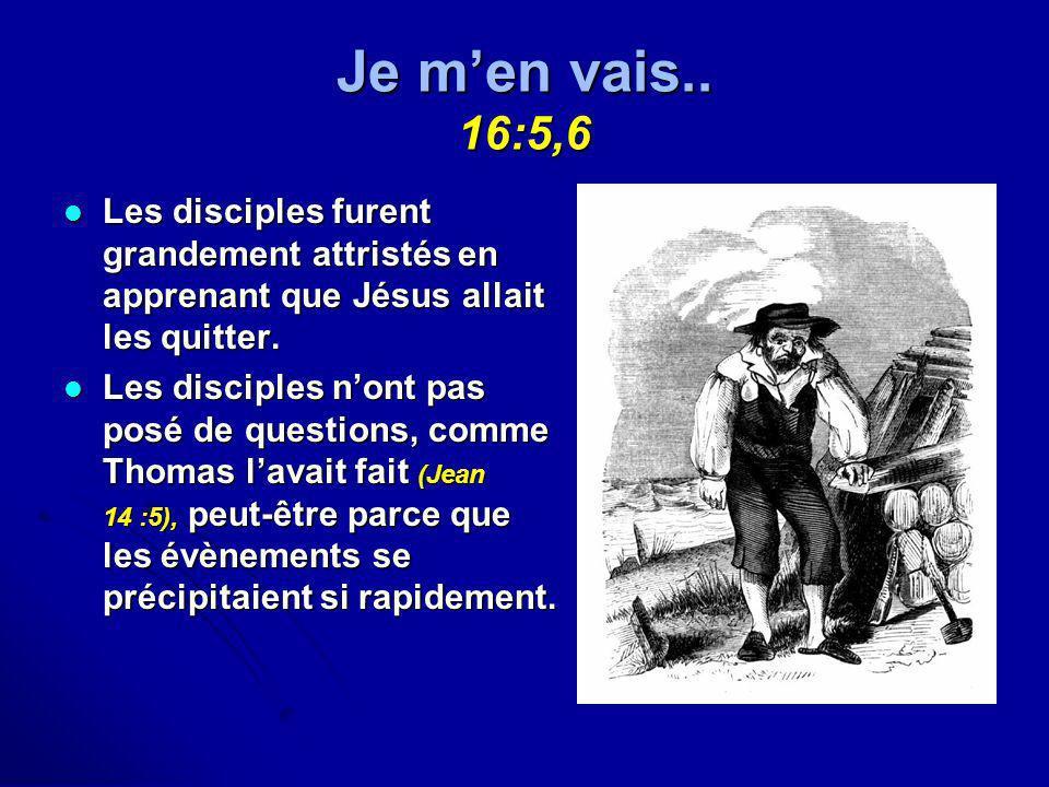 Je men vais.. 16:5,6 Les disciples furent grandement attristés en apprenant que Jésus allait les quitter. Les disciples furent grandement attristés en