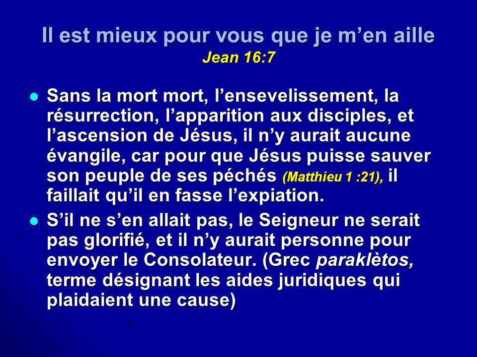 Il est mieux pour vous que je men aille Jean 16:7 Sans la mort mort, lensevelissement, la résurrection, lapparition aux disciples, et lascension de Jé