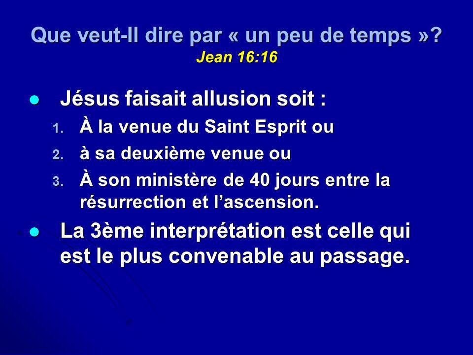 Que veut-Il dire par « un peu de temps »? Jean 16:16 Jésus faisait allusion soit : Jésus faisait allusion soit : 1. À la venue du Saint Esprit ou 2. à