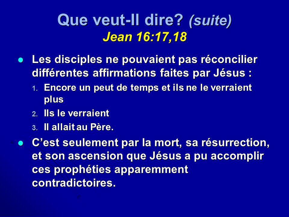Que veut-Il dire? (suite) Jean 16:17,18 Les disciples ne pouvaient pas réconcilier différentes affirmations faites par Jésus : Les disciples ne pouvai