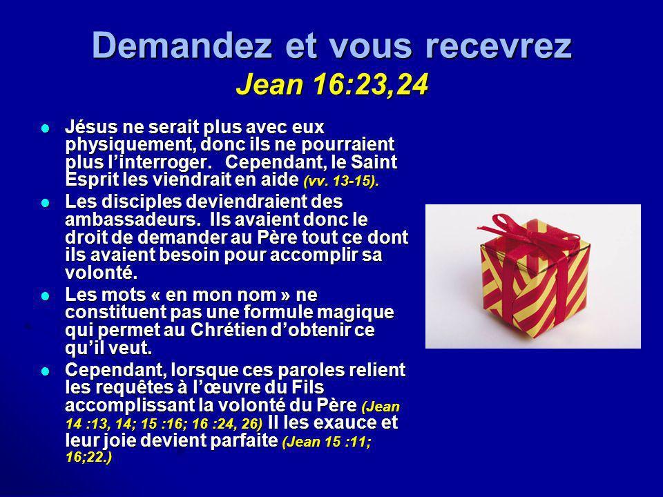 Demandez et vous recevrez Jean 16:23,24 Jésus ne serait plus avec eux physiquement, donc ils ne pourraient plus linterroger. Cependant, le Saint Espri