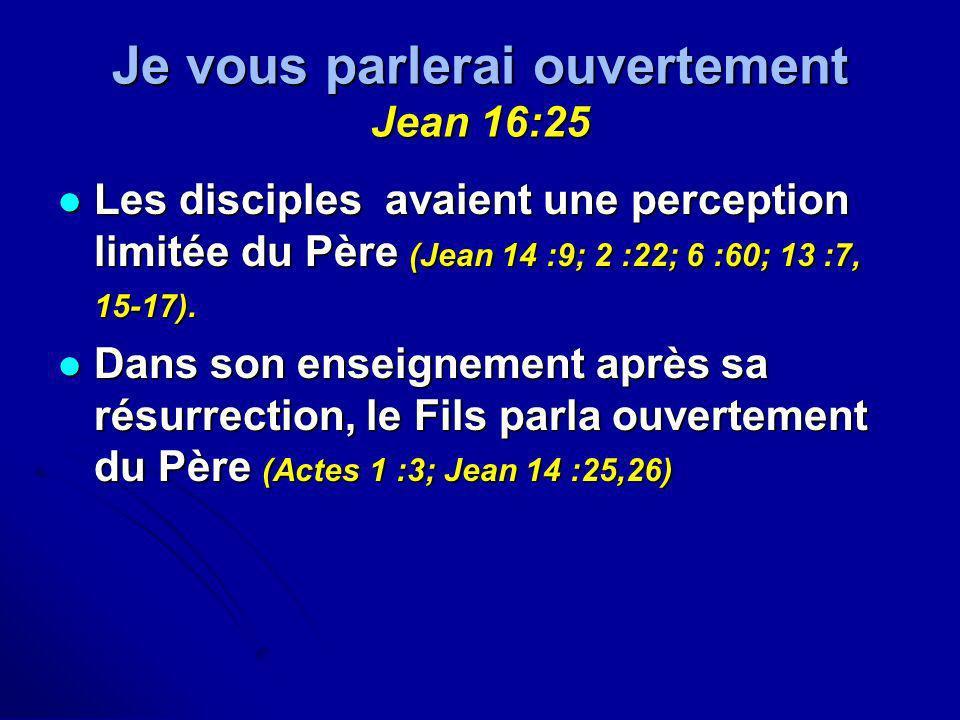 Je vous parlerai ouvertement Jean 16:25 Les disciples avaient une perception limitée du Père (Jean 14 :9; 2 :22; 6 :60; 13 :7, 15-17). Les disciples a