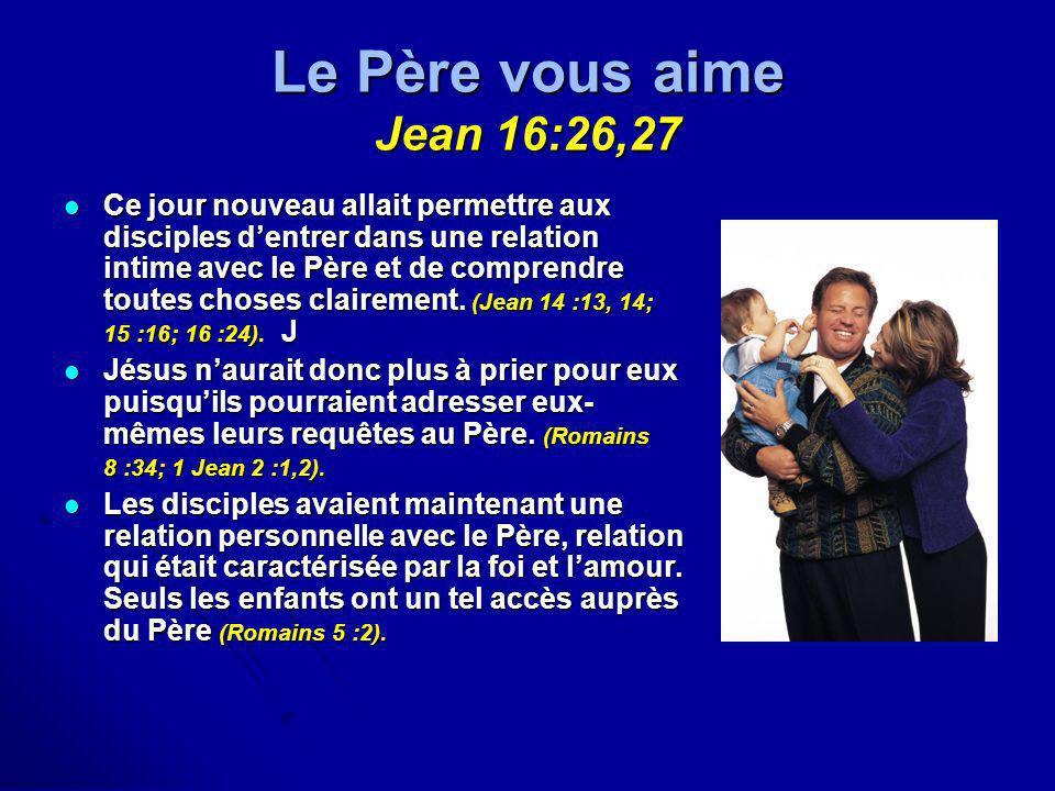 Le Père vous aime Jean 16:26,27 Ce jour nouveau allait permettre aux disciples dentrer dans une relation intime avec le Père et de comprendre toutes c