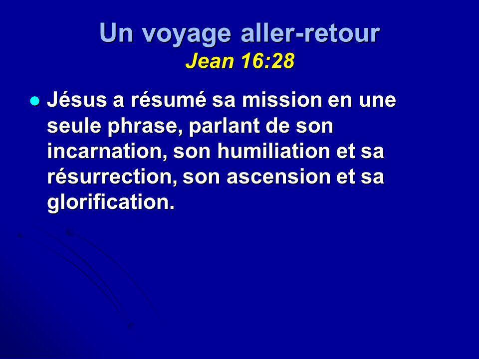 Un voyage aller-retour Jean 16:28 Jésus a résumé sa mission en une seule phrase, parlant de son incarnation, son humiliation et sa résurrection, son a