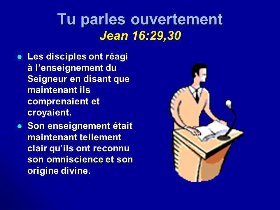 Tu parles ouvertement Jean 16:29,30 Les disciples ont réagi à lenseignement du Seigneur en disant que maintenant ils comprenaient et croyaient. Les di