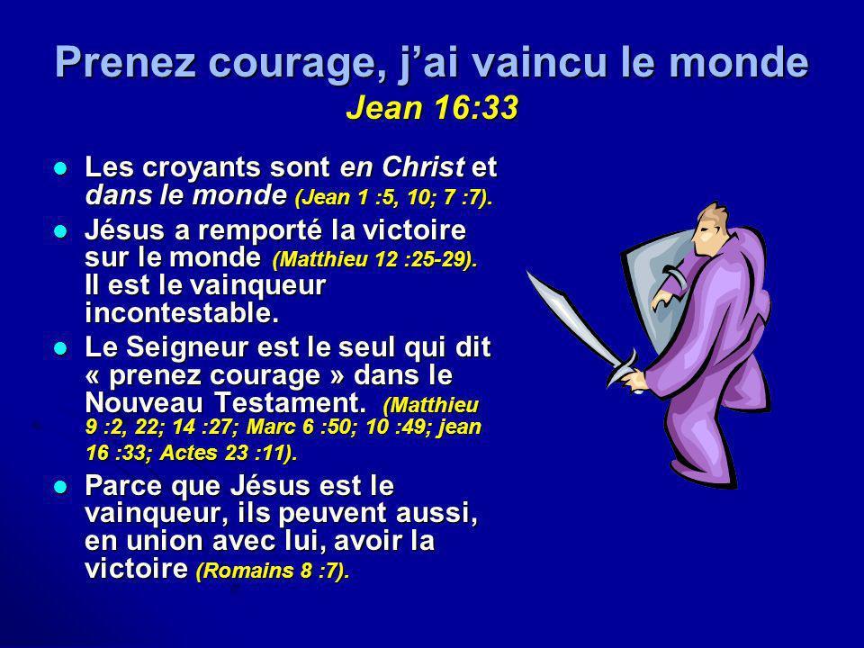 Prenez courage, jai vaincu le monde Jean 16:33 Les croyants sont en Christ et dans le monde (Jean 1 :5, 10; 7 :7). Les croyants sont en Christ et dans