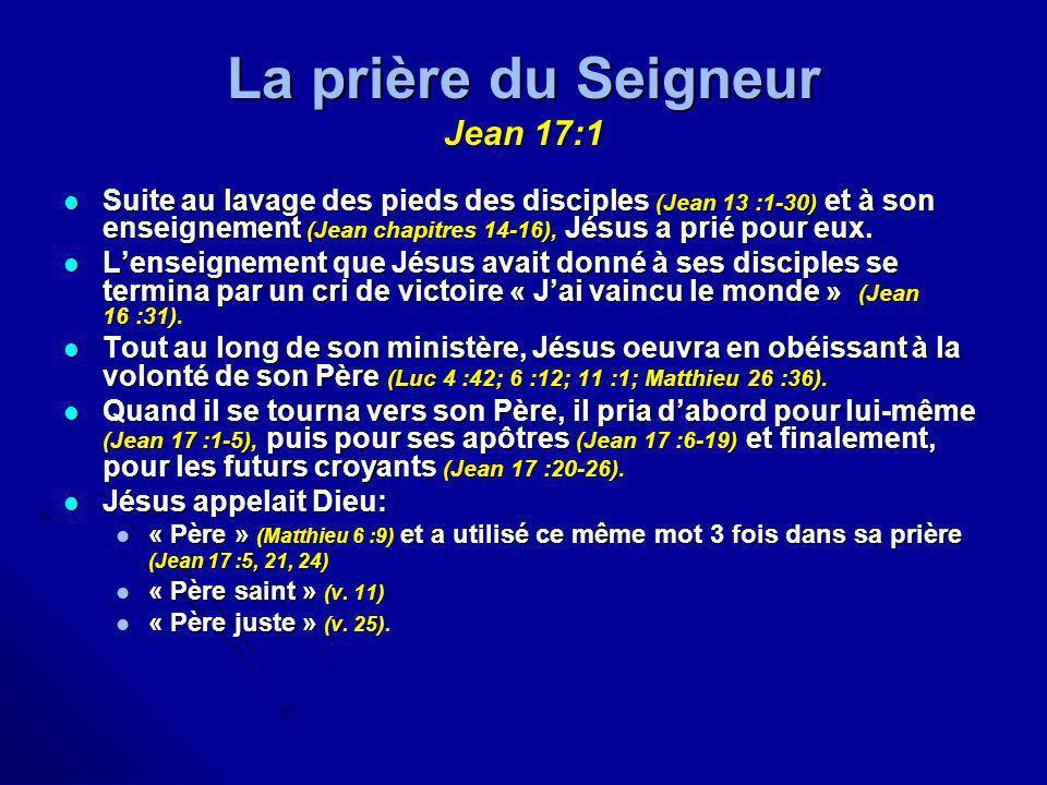 La prière du Seigneur Jean 17:1 Suite au lavage des pieds des disciples (Jean 13 :1-30) et à son enseignement (Jean chapitres 14-16), Jésus a prié pou