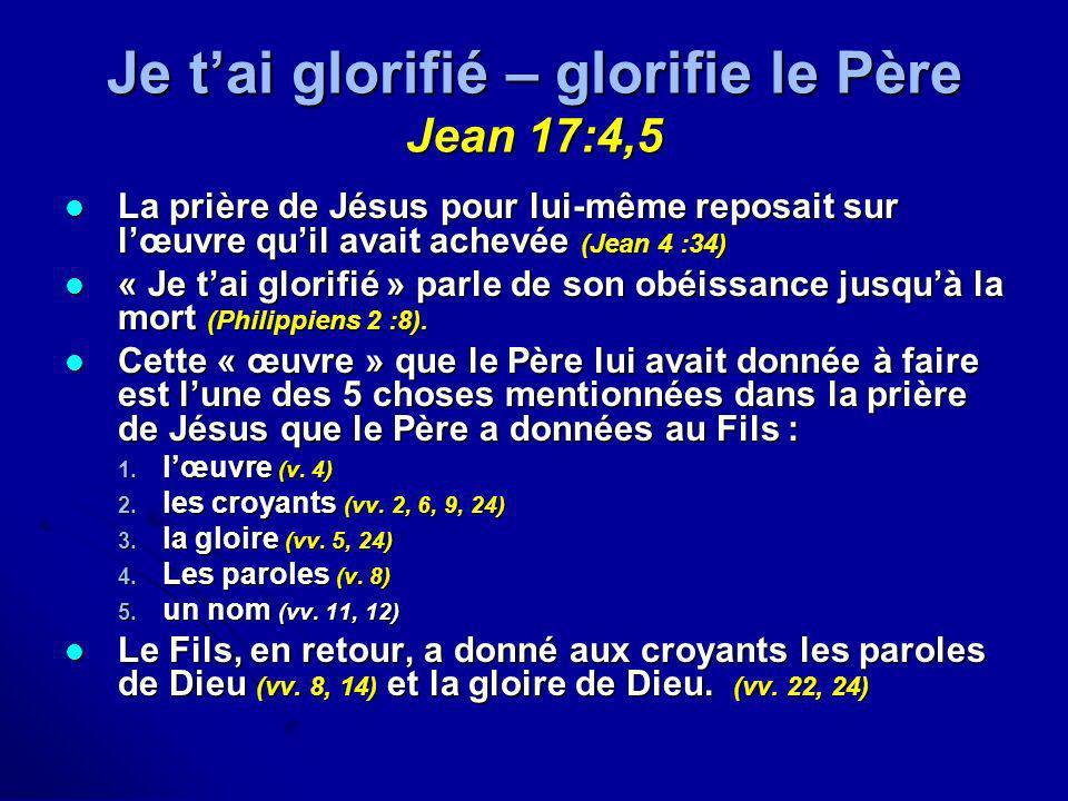 Je tai glorifié – glorifie le Père Jean 17:4,5 La prière de Jésus pour lui-même reposait sur lœuvre quil avait achevée (Jean 4 :34) La prière de Jésus