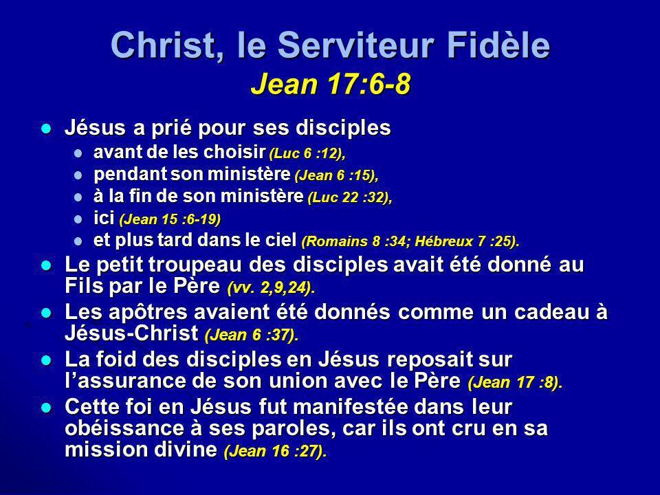 Christ, le Serviteur Fidèle Jean 17:6-8 Jésus a prié pour ses disciples Jésus a prié pour ses disciples avant de les choisir (Luc 6 :12), avant de les
