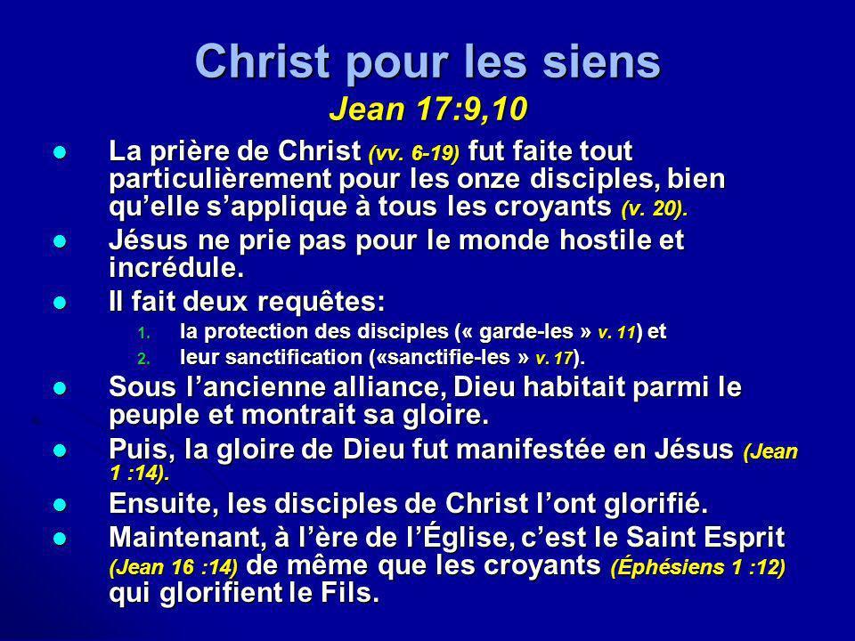 Christ pour les siens Jean 17:9,10 La prière de Christ (vv. 6-19) fut faite tout particulièrement pour les onze disciples, bien quelle sapplique à tou
