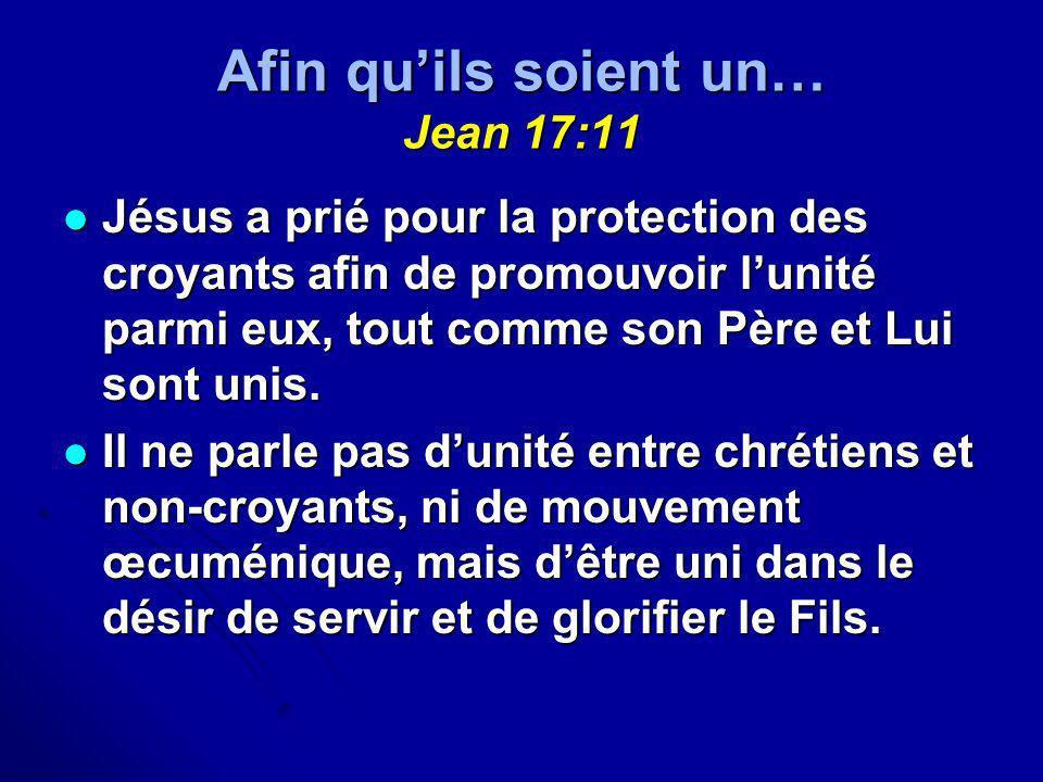 Afin quils soient un… Jean 17:11 Jésus a prié pour la protection des croyants afin de promouvoir lunité parmi eux, tout comme son Père et Lui sont uni