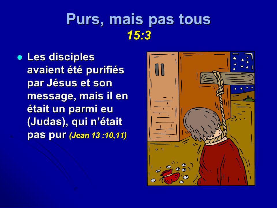 Purs, mais pas tous 15:3 Les disciples avaient été purifiés par Jésus et son message, mais il en était un parmi eu (Judas), qui nétait pas pur (Jean 1