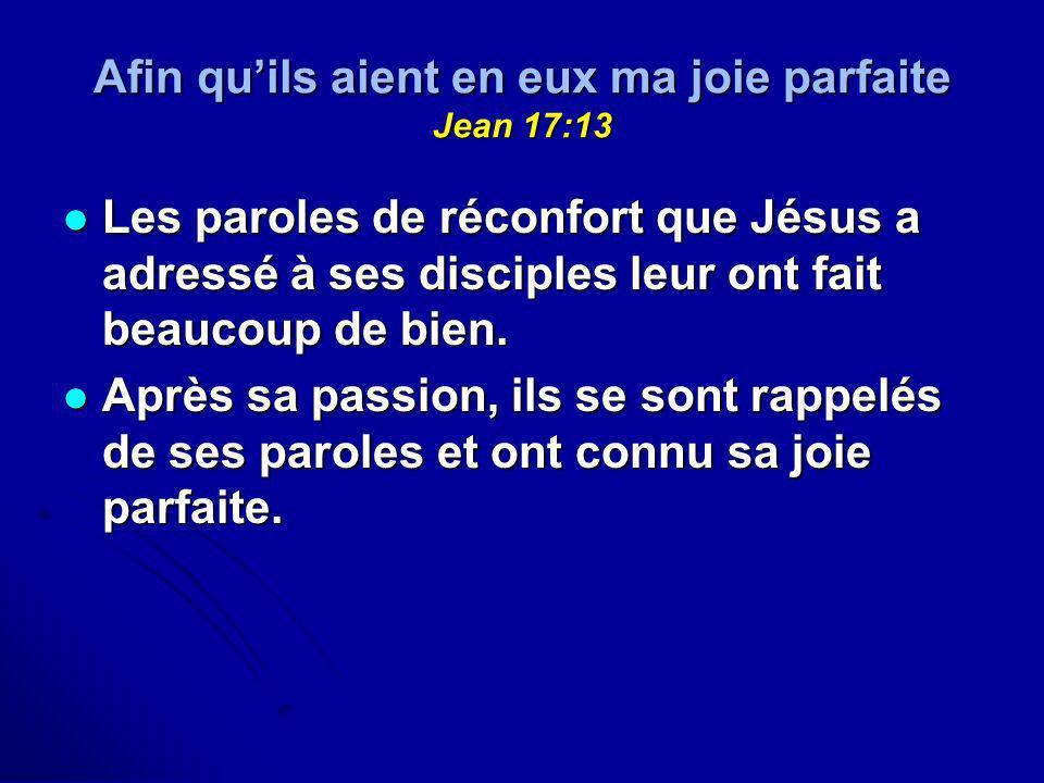 Afin quils aient en eux ma joie parfaite Jean 17:13 Les paroles de réconfort que Jésus a adressé à ses disciples leur ont fait beaucoup de bien. Les p