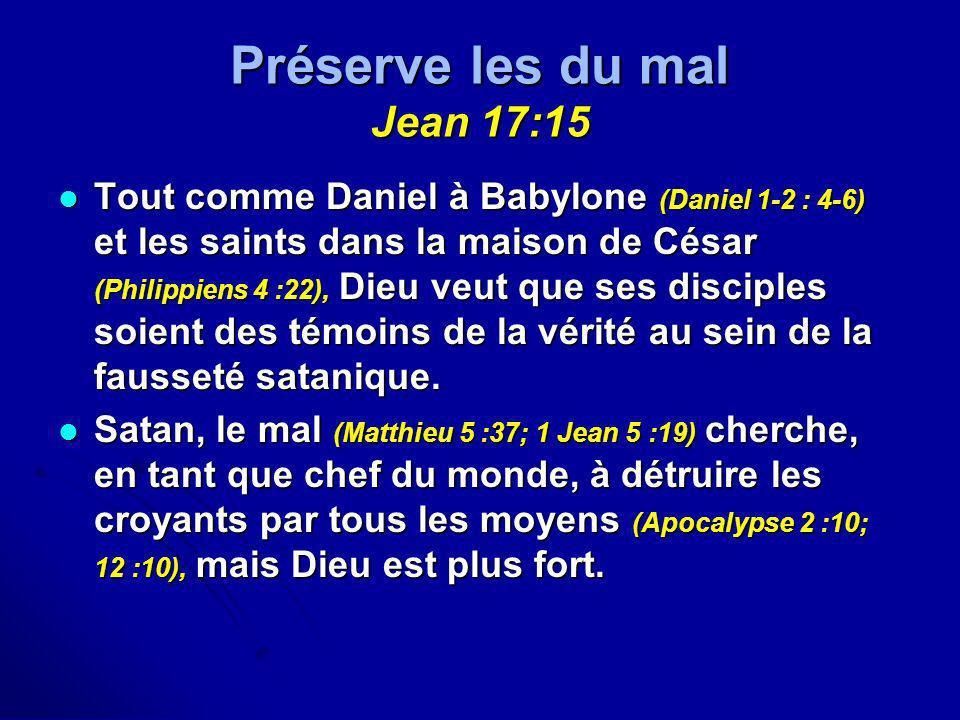 Préserve les du mal Jean 17:15 Tout comme Daniel à Babylone (Daniel 1-2 : 4-6) et les saints dans la maison de César (Philippiens 4 :22), Dieu veut qu