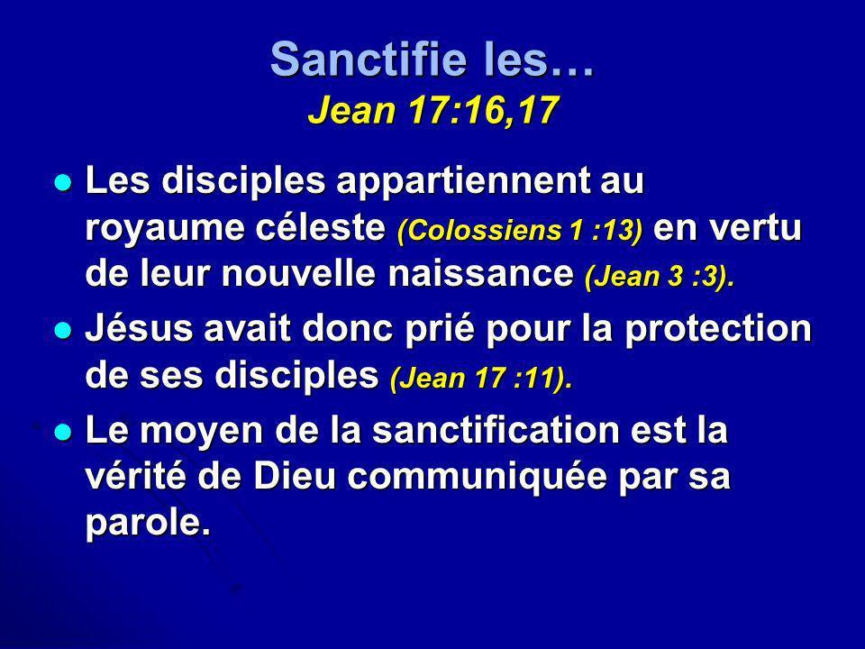 Sanctifie les… Jean 17:16,17 Les disciples appartiennent au royaume céleste (Colossiens 1 :13) en vertu de leur nouvelle naissance (Jean 3 :3). Les di