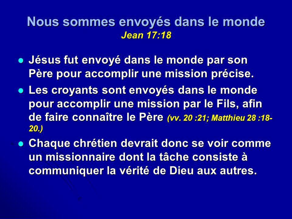 Nous sommes envoyés dans le monde Jean 17:18 Jésus fut envoyé dans le monde par son Père pour accomplir une mission précise. Jésus fut envoyé dans le