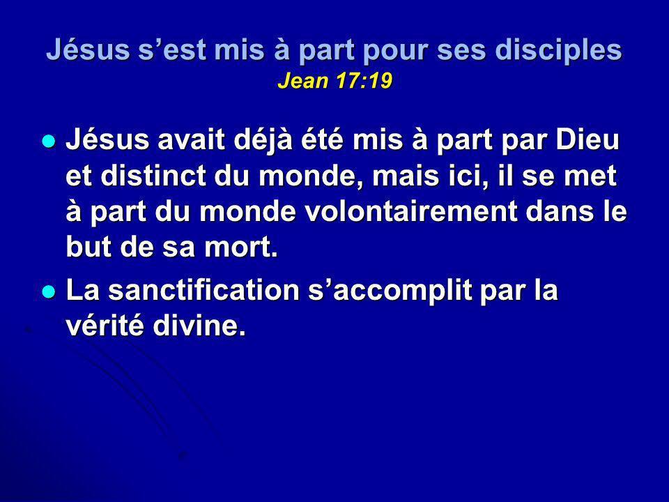 Jésus sest mis à part pour ses disciples Jean 17:19 Jésus avait déjà été mis à part par Dieu et distinct du monde, mais ici, il se met à part du monde