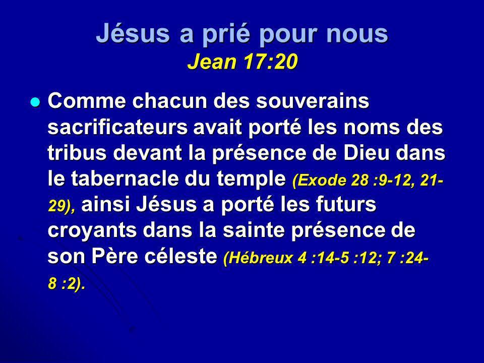 Jésus a prié pour nous Jean 17:20 Comme chacun des souverains sacrificateurs avait porté les noms des tribus devant la présence de Dieu dans le tabern