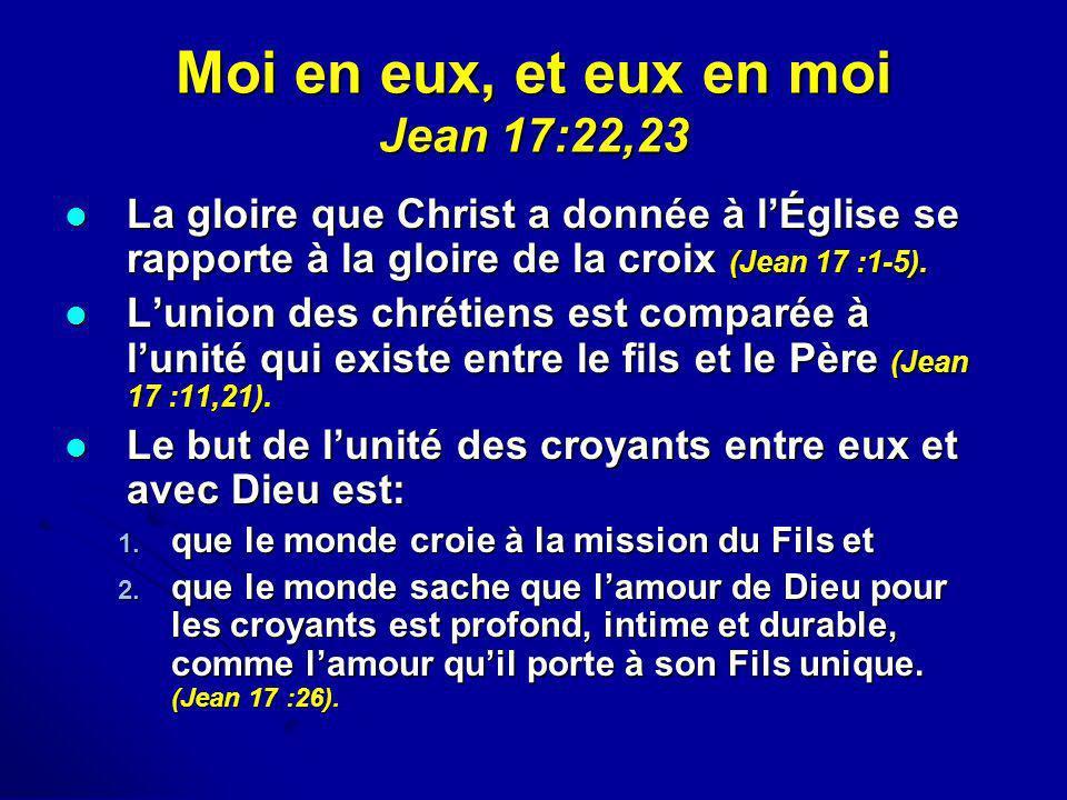 Moi en eux, et eux en moi Jean 17:22,23 La gloire que Christ a donnée à lÉglise se rapporte à la gloire de la croix (Jean 17 :1-5). La gloire que Chri