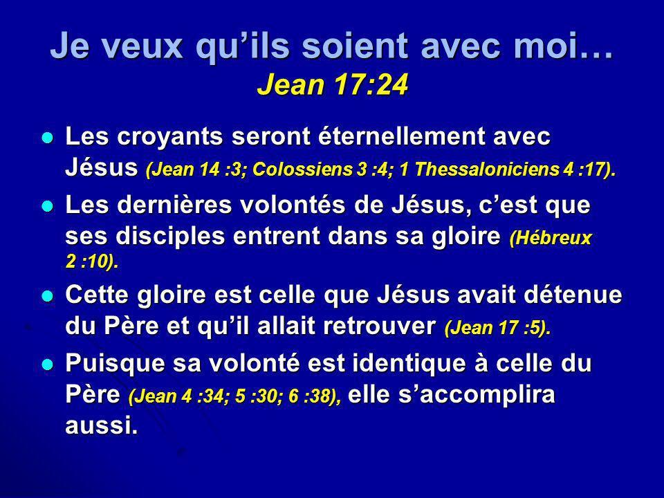 Je veux quils soient avec moi… Jean 17:24 Les croyants seront éternellement avec Jésus (Jean 14 :3; Colossiens 3 :4; 1 Thessaloniciens 4 :17). Les cro
