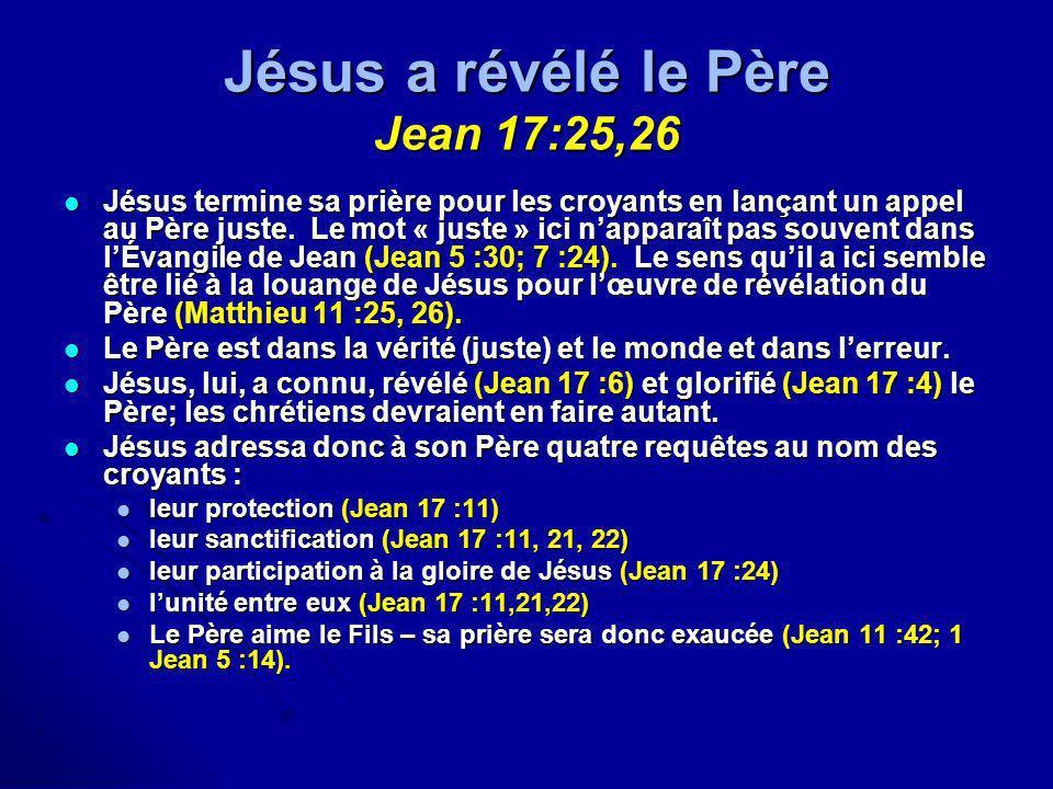 Jésus a révélé le Père Jean 17:25,26 Jésus termine sa prière pour les croyants en lançant un appel au Père juste. Le mot « juste » ici napparaît pas s