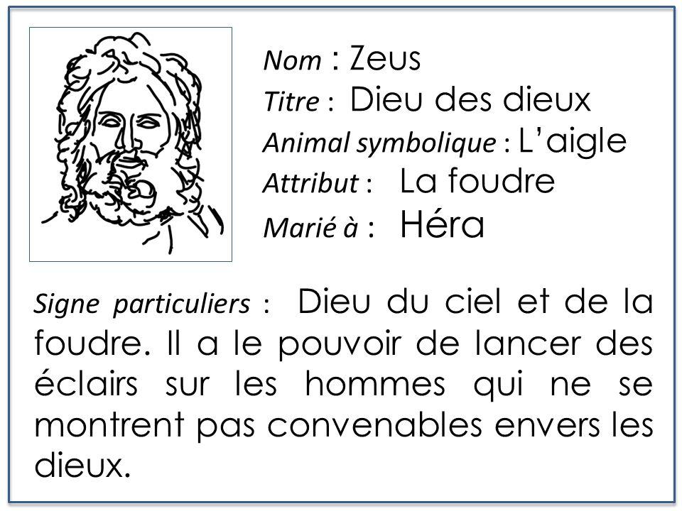 Nom : Zeus Titre : Dieu des dieux Animal symbolique : Laigle Attribut : La foudre Marié à : Héra Signe particuliers : Dieu du ciel et de la foudre. Il