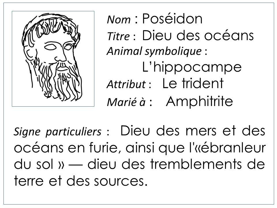 Nom : Poséidon Titre : Dieu des océans Animal symbolique : Lhippocampe Attribut : Le trident Marié à : Amphitrite Signe particuliers : Dieu des mers e