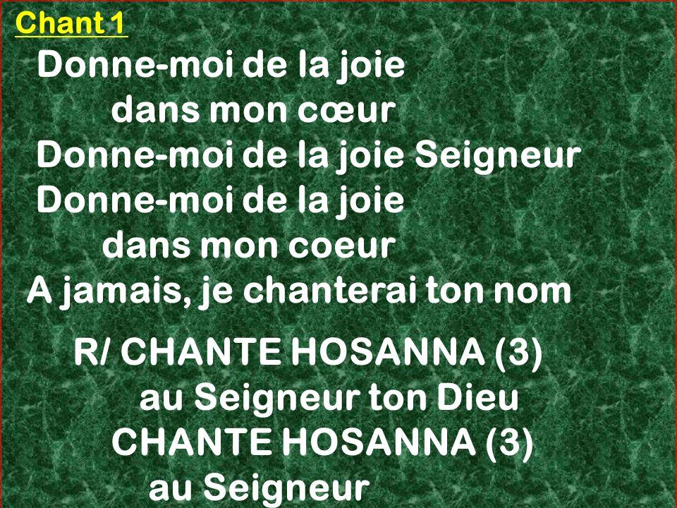 Chant 1 Donne-moi de la joie dans mon cœur Donne-moi de la joie Seigneur Donne-moi de la joie dans mon coeur A jamais, je chanterai ton nom R/ CHANTE
