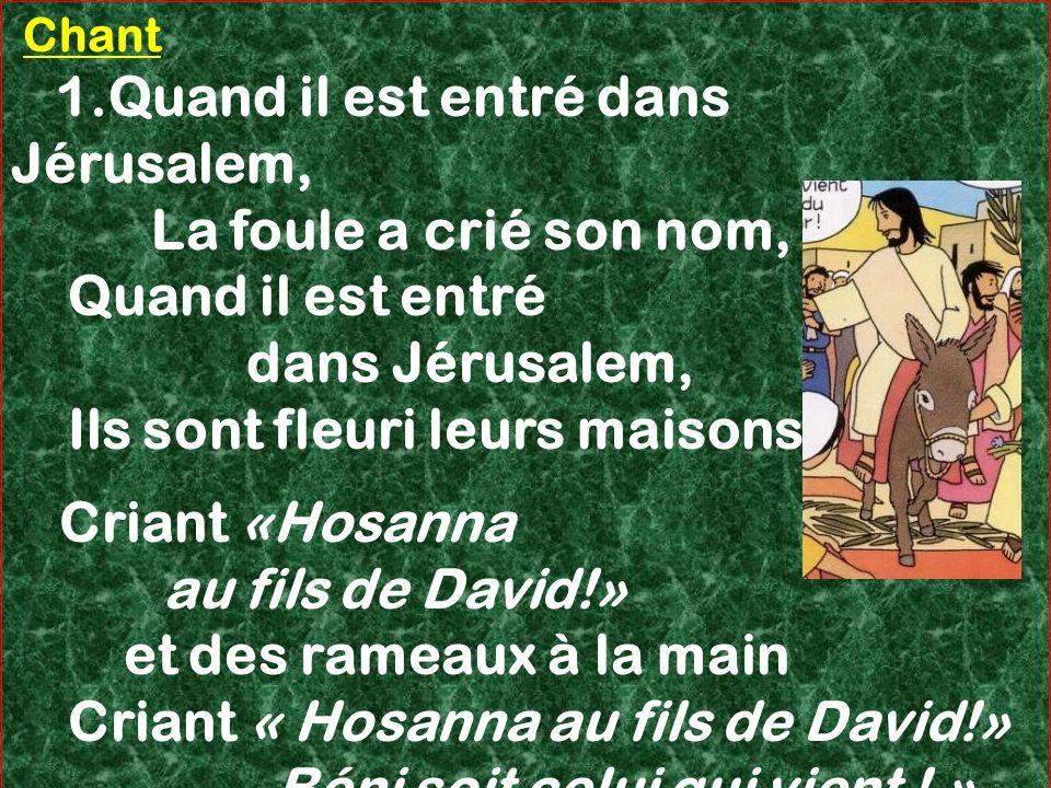Chant 1.Quand il est entré dans Jérusalem, La foule a crié son nom, Quand il est entré dans Jérusalem, Ils sont fleuri leurs maisons. Criant «Hosanna
