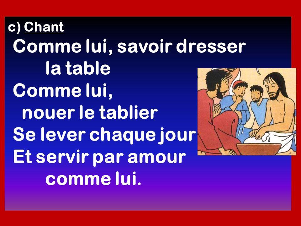 c) Chant Comme lui, savoir dresser la table Comme lui, nouer le tablier Se lever chaque jour Et servir par amour comme lui.