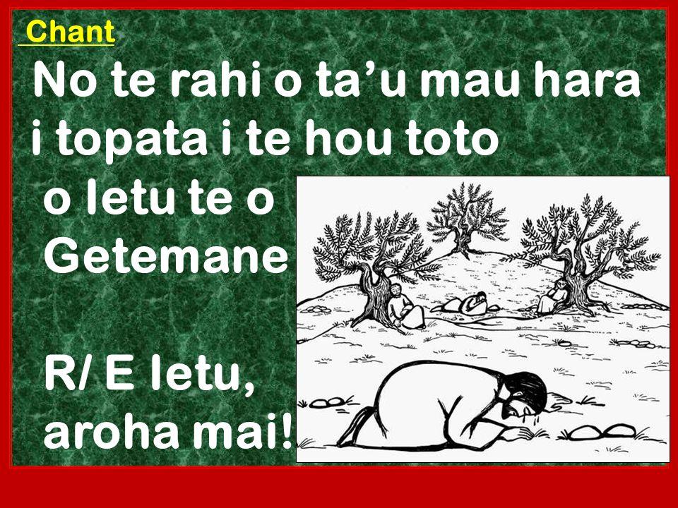 Chant No te rahi o tau mau hara i topata i te hou toto o Ietu te o Getemane R/ E Ietu, aroha mai!