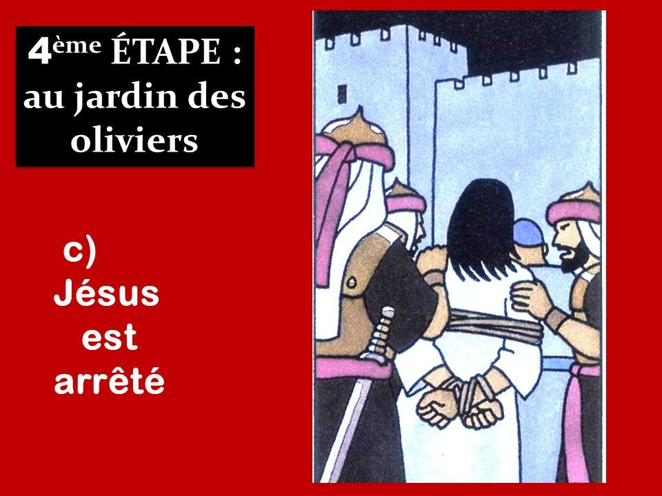 4 ème ÉTAPE : au jardin des oliviers 4 ème ÉTAPE : au jardin des oliviers c) Jésus est arrêté