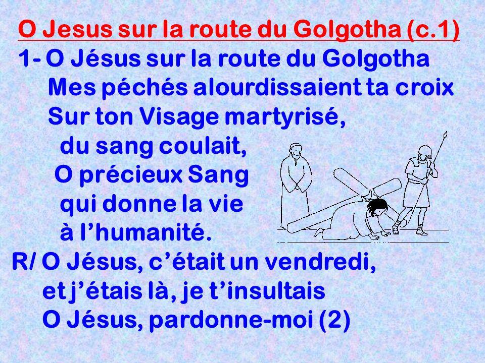 O Jesus sur la route du Golgotha (c.1) 1- O Jésus sur la route du Golgotha Mes péchés alourdissaient ta croix Sur ton Visage martyrisé, du sang coulai